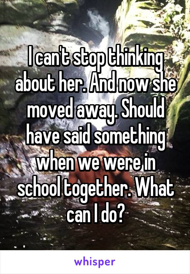 I can't stop thinking about her. And now she moved away. Should have said something when we were in school together. What can I do?