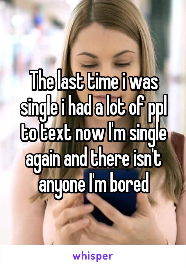 The last time i was single i had a lot of ppl to text now I'm single again and there isn't anyone I'm bored
