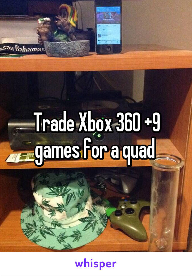 Trade Xbox 360 +9 games for a quad