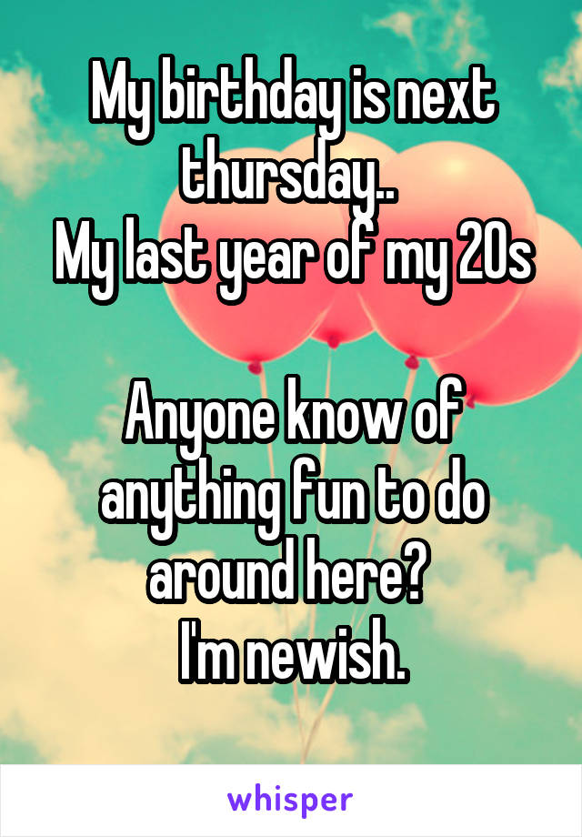 My birthday is next thursday..  My last year of my 20s  Anyone know of anything fun to do around here?  I'm newish.
