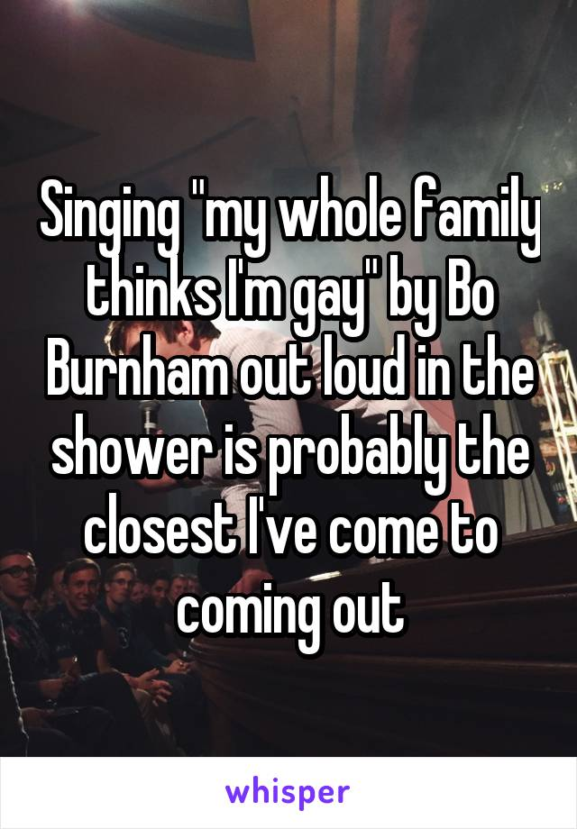 """Singing """"my whole family thinks I'm gay"""" by Bo Burnham out loud in the shower is probably the closest I've come to coming out"""