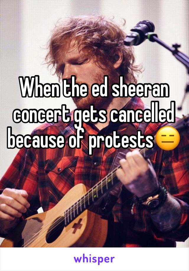 When the ed sheeran concert gets cancelled because of protests😑