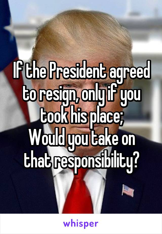 If the President agreed to resign, only if you took his place; Would you take on that responsibility?