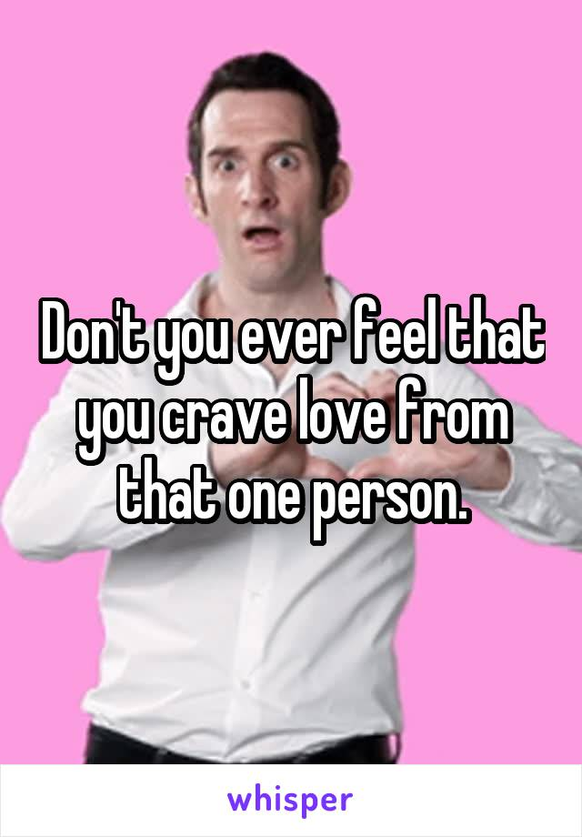 Don't you ever feel that you crave love from that one person.
