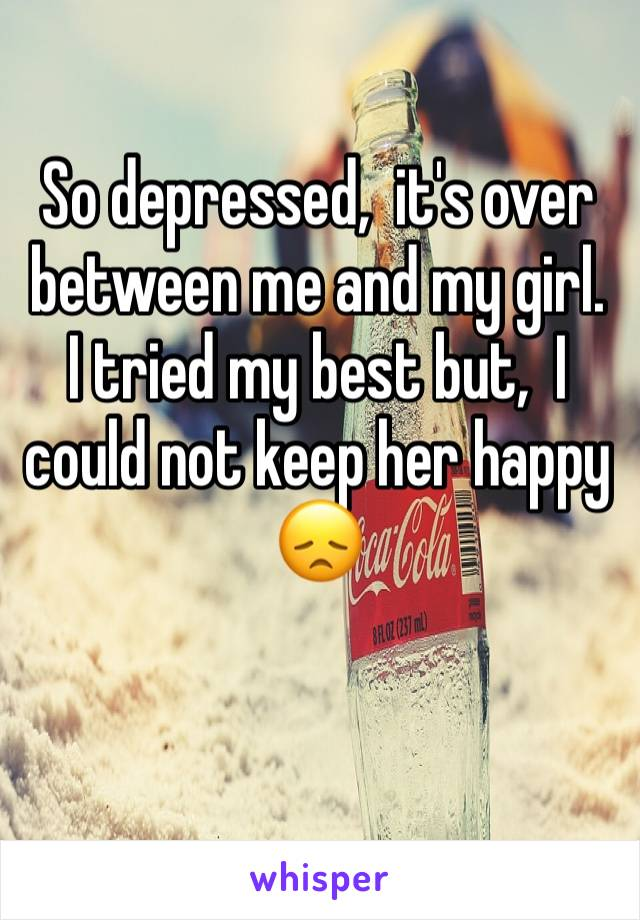So depressed,  it's over between me and my girl.  I tried my best but,  I could not keep her happy 😞