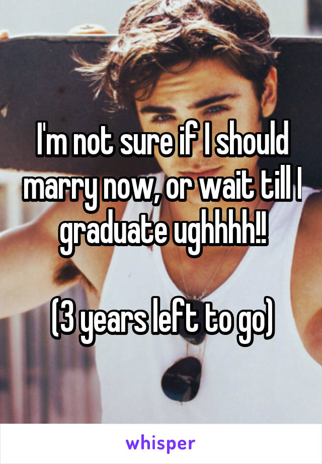 I'm not sure if I should marry now, or wait till I graduate ughhhh!!  (3 years left to go)