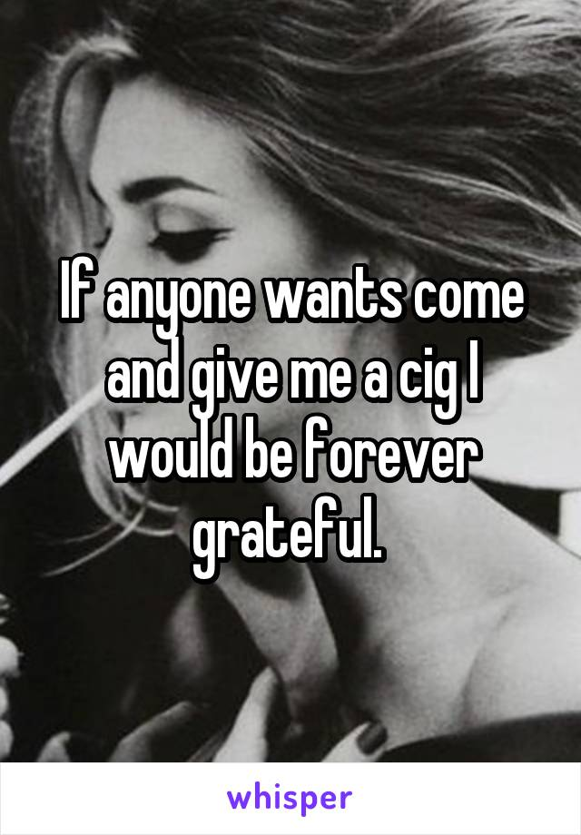 If anyone wants come and give me a cig I would be forever grateful.