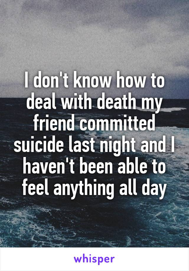 I don't know how to deal with death my friend committed suicide last night and I haven't been able to feel anything all day
