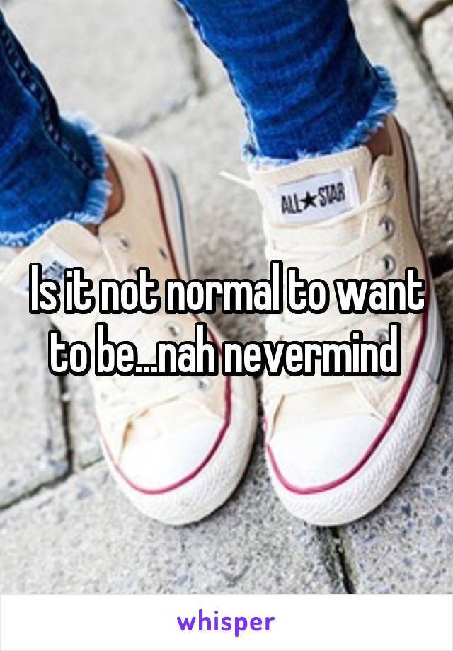 Is it not normal to want to be...nah nevermind