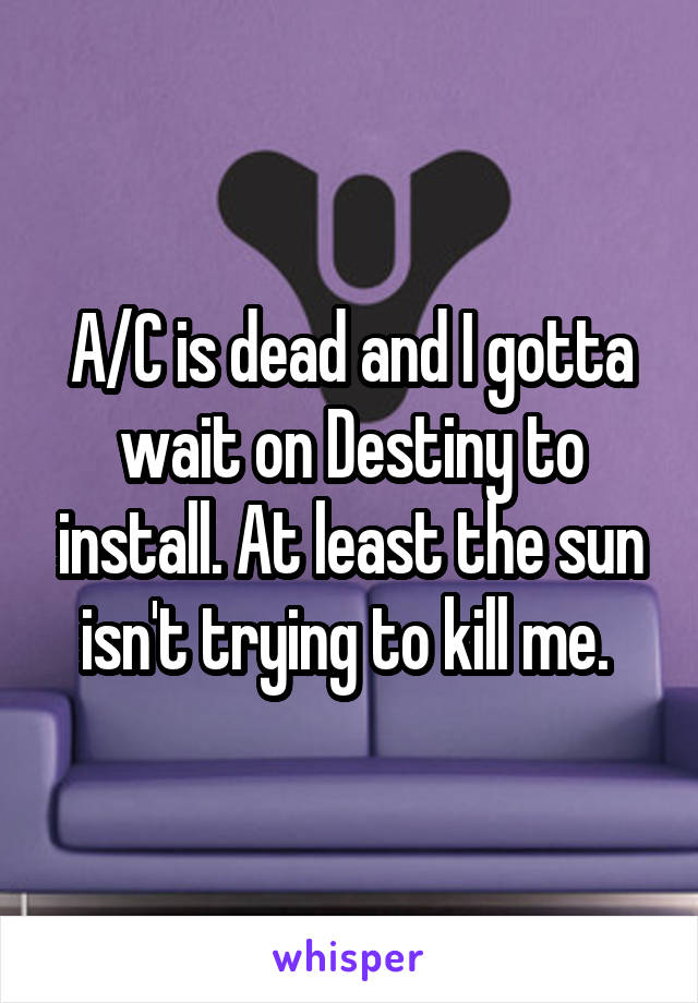 A/C is dead and I gotta wait on Destiny to install. At least the sun isn't trying to kill me.