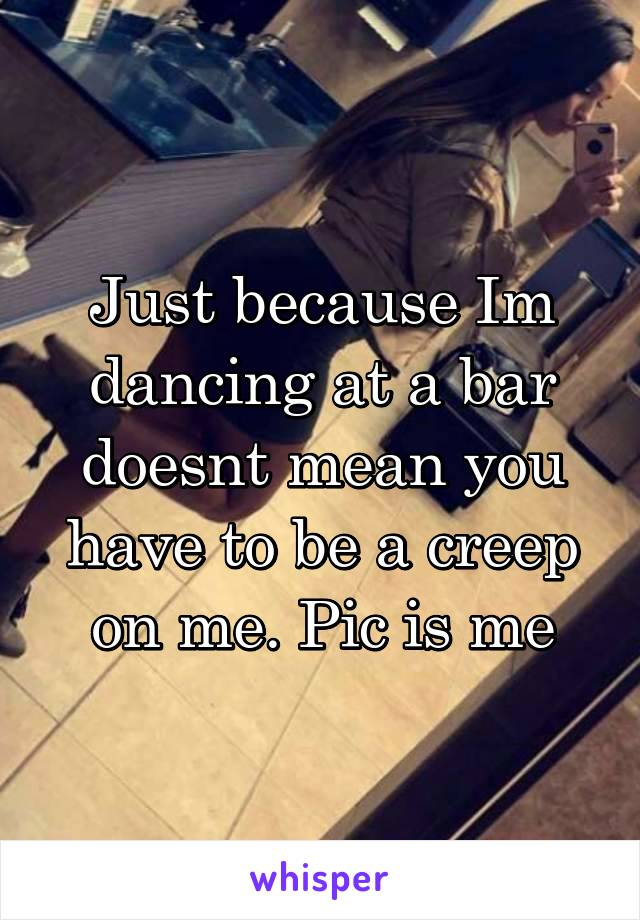 Just because Im dancing at a bar doesnt mean you have to be a creep on me. Pic is me