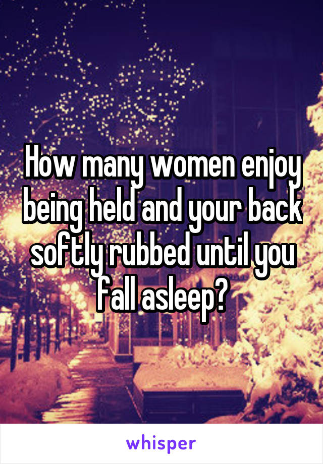 How many women enjoy being held and your back softly rubbed until you fall asleep?