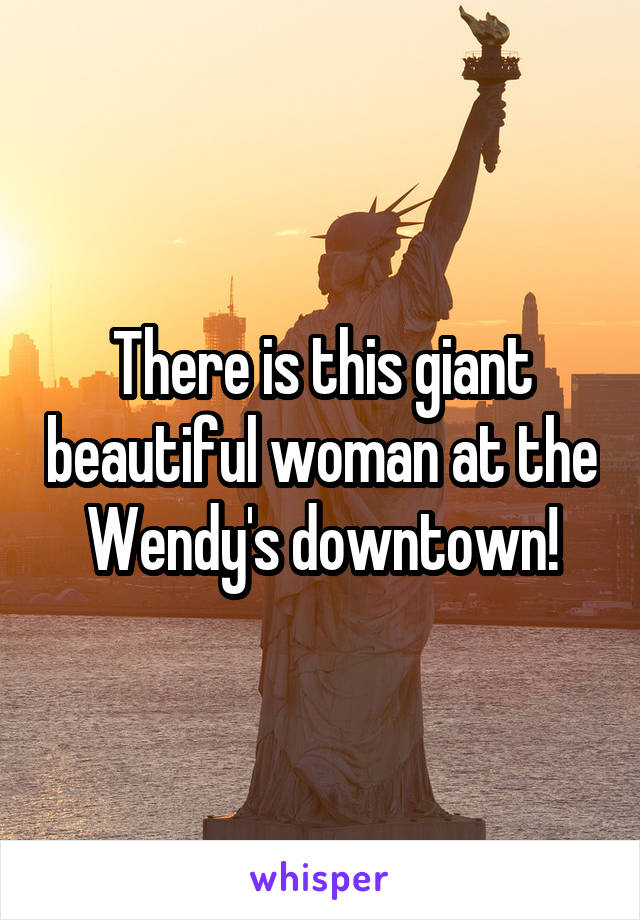 There is this giant beautiful woman at the Wendy's downtown!