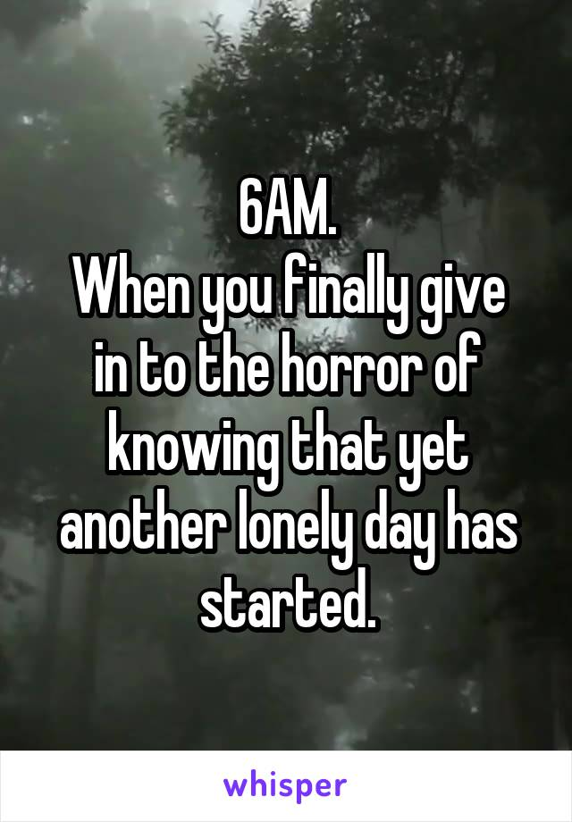 6AM. When you finally give in to the horror of knowing that yet another lonely day has started.