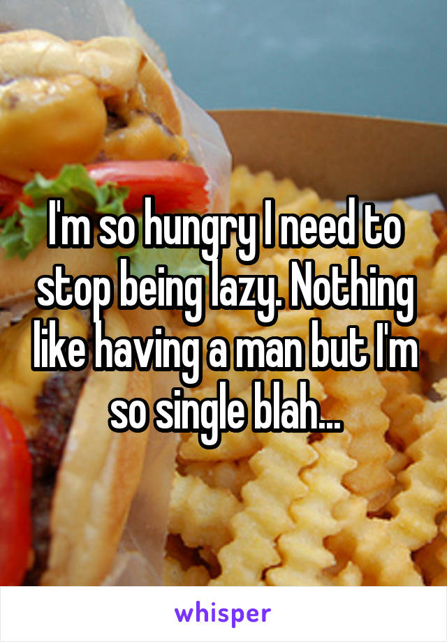 I'm so hungry I need to stop being lazy. Nothing like having a man but I'm so single blah...