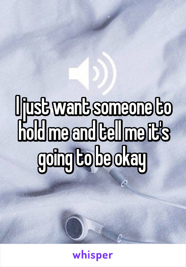 I just want someone to hold me and tell me it's going to be okay