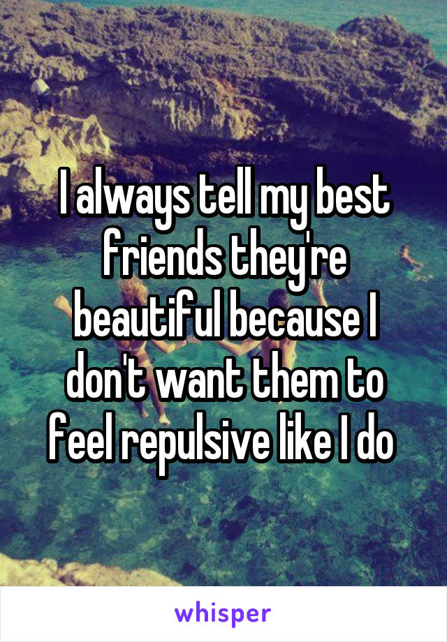 I always tell my best friends they're beautiful because I don't want them to feel repulsive like I do