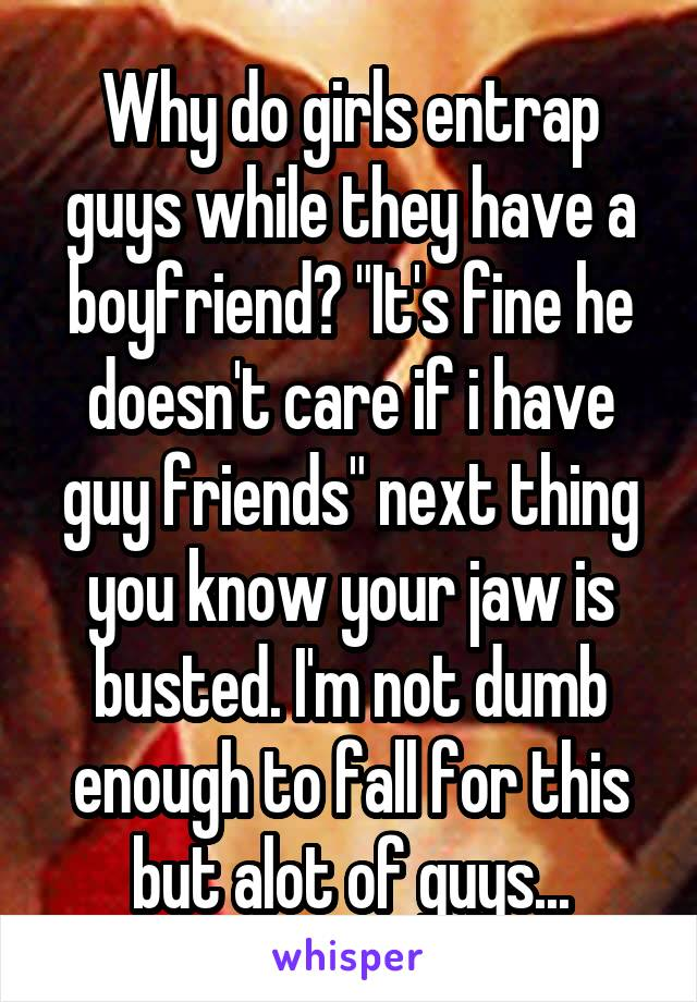 """Why do girls entrap guys while they have a boyfriend? """"It's fine he doesn't care if i have guy friends"""" next thing you know your jaw is busted. I'm not dumb enough to fall for this but alot of guys..."""
