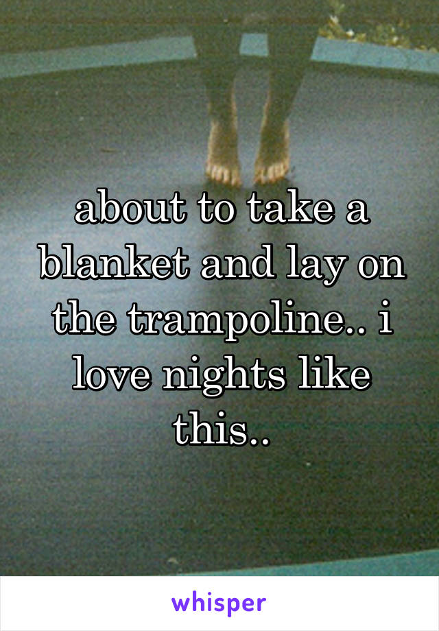 about to take a blanket and lay on the trampoline.. i love nights like this..