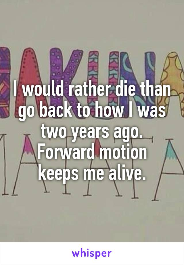 I would rather die than go back to how I was two years ago. Forward motion keeps me alive.