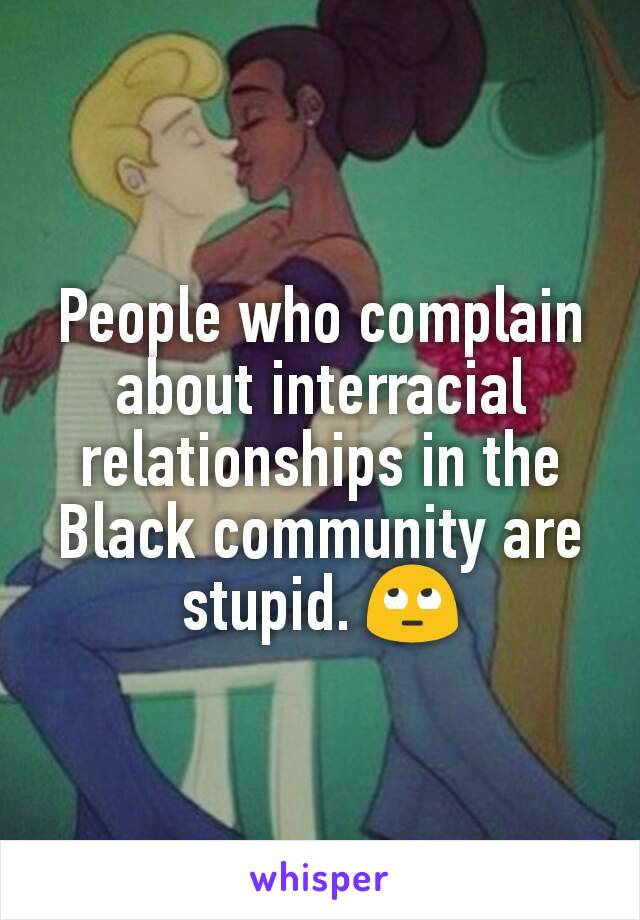 People who complain about interracial relationships in the Black community are stupid. 🙄
