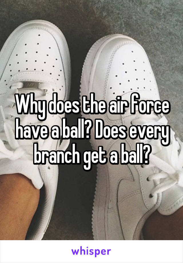 Why does the air force have a ball? Does every branch get a ball?