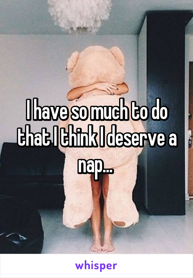 I have so much to do that I think I deserve a nap...