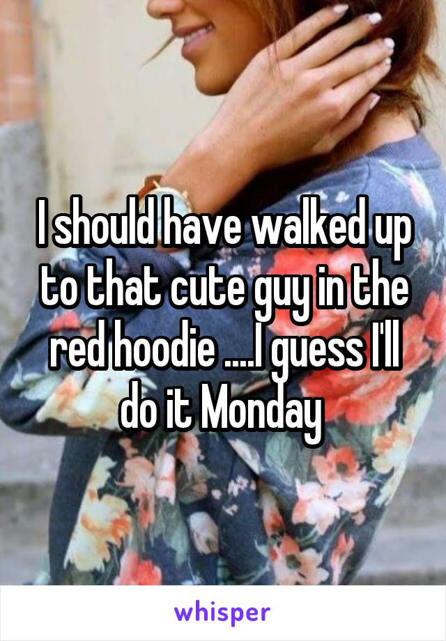 I should have walked up to that cute guy in the red hoodie ....I guess I'll do it Monday