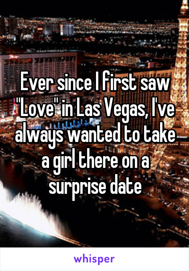 """Ever since I first saw """"Love"""" in Las Vegas, I've always wanted to take a girl there on a surprise date"""