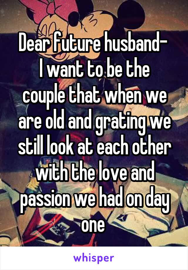 Dear future husband-  I want to be the couple that when we are old and grating we still look at each other with the love and passion we had on day one