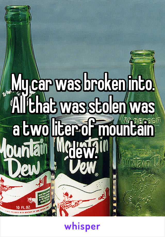 My car was broken into. All that was stolen was a two liter of mountain dew.