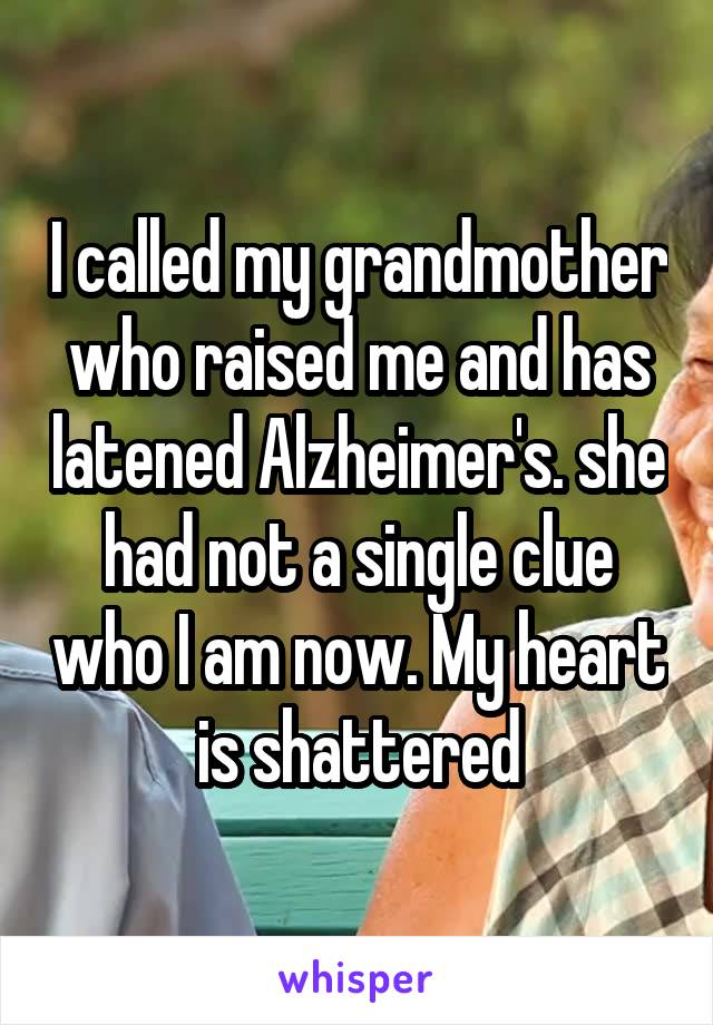 I called my grandmother who raised me and has latened Alzheimer's. she had not a single clue who I am now. My heart is shattered
