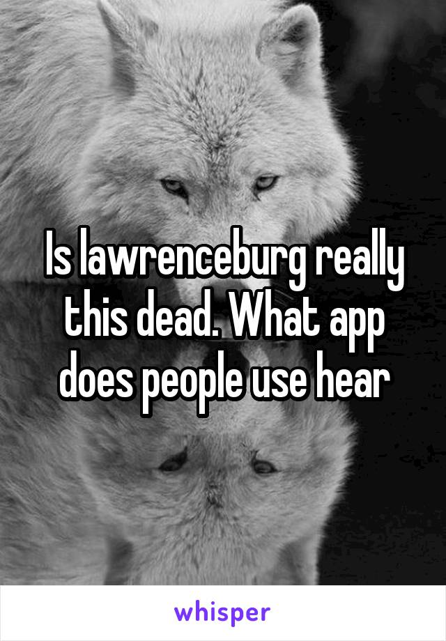Is lawrenceburg really this dead. What app does people use hear