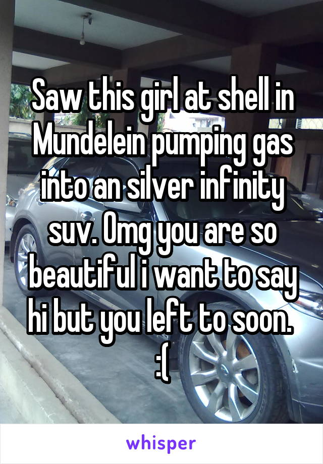 Saw this girl at shell in Mundelein pumping gas into an silver infinity suv. Omg you are so beautiful i want to say hi but you left to soon.  :(