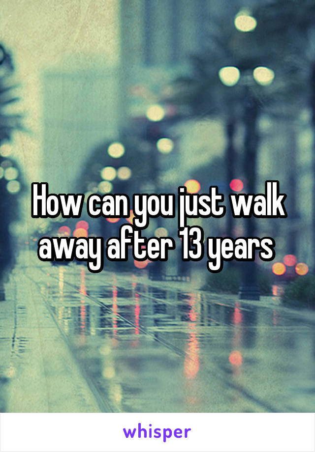 How can you just walk away after 13 years