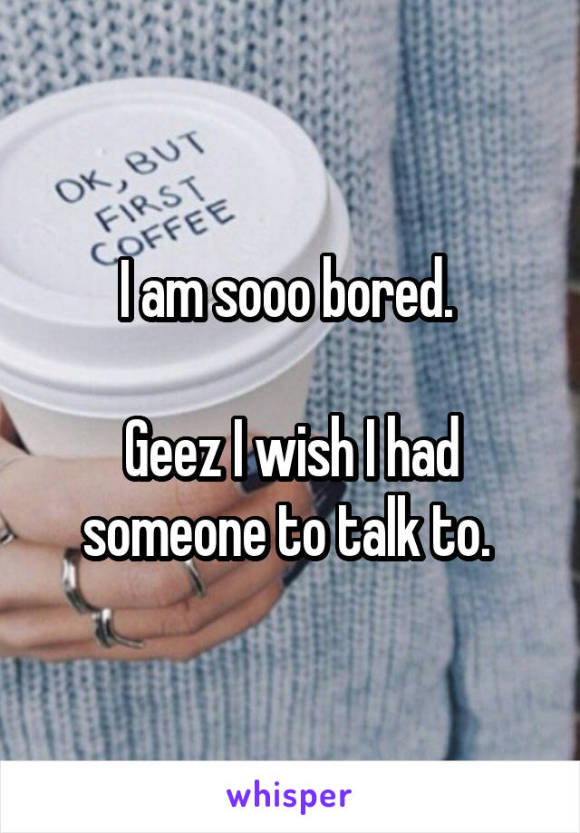 I am sooo bored.   Geez I wish I had someone to talk to.
