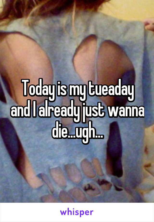 Today is my tueaday and I already just wanna die...ugh...