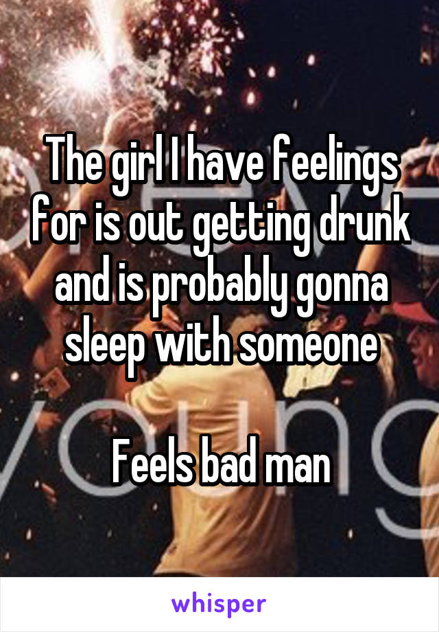The girl I have feelings for is out getting drunk and is probably gonna sleep with someone  Feels bad man