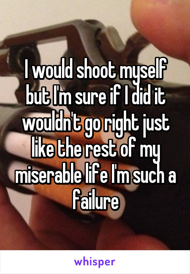 I would shoot myself but I'm sure if I did it wouldn't go right just like the rest of my miserable life I'm such a failure