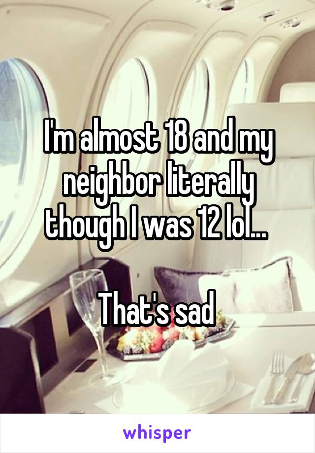 I'm almost 18 and my neighbor literally though I was 12 lol...   That's sad