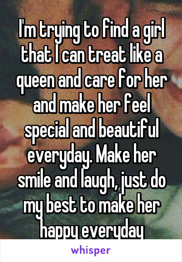 I'm trying to find a girl that I can treat like a queen and care for her and make her feel special and beautiful everyday. Make her smile and laugh, just do my best to make her happy everyday