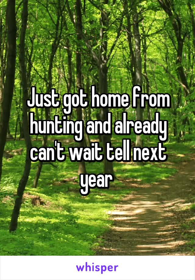 Just got home from hunting and already can't wait tell next year