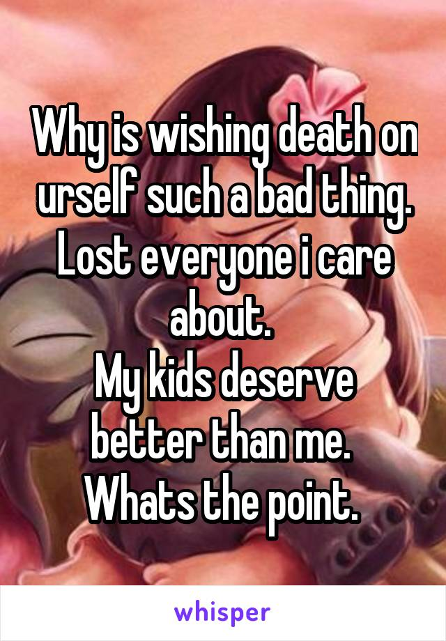 Why is wishing death on urself such a bad thing. Lost everyone i care about.  My kids deserve better than me.  Whats the point.