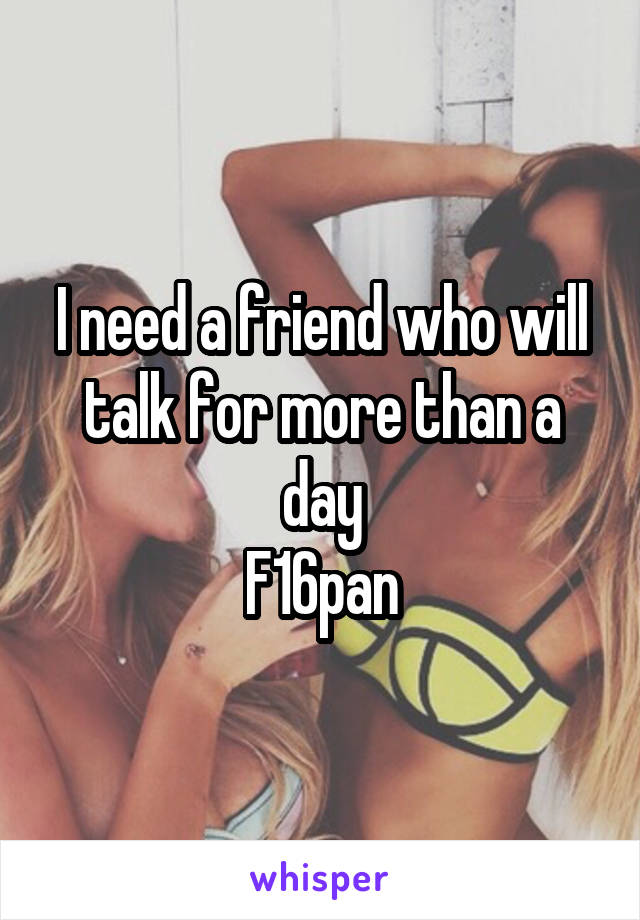 I need a friend who will talk for more than a day F16pan