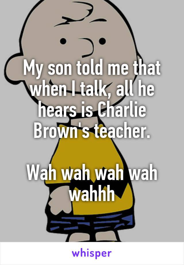 My son told me that when I talk, all he hears is Charlie Brown's teacher.  Wah wah wah wah wahhh