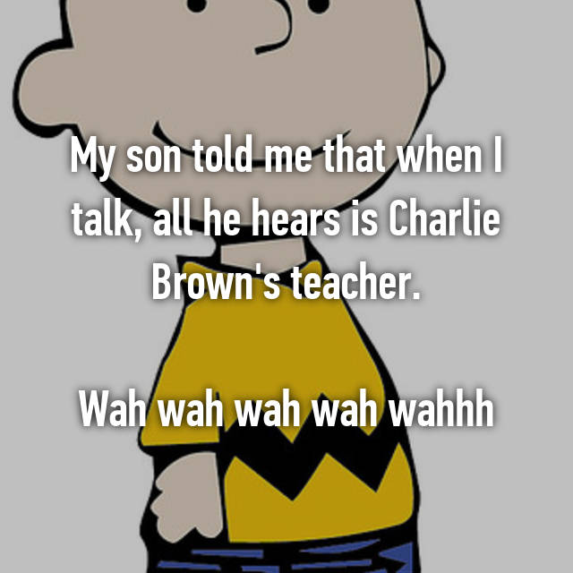 My son told me that when I talk, all he hears is Charlie Brown's teacher.  Wah wah wah wah wahhh