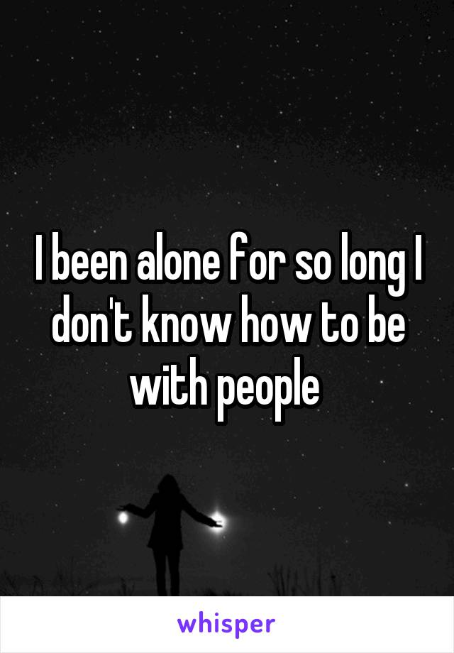 I been alone for so long I don't know how to be with people