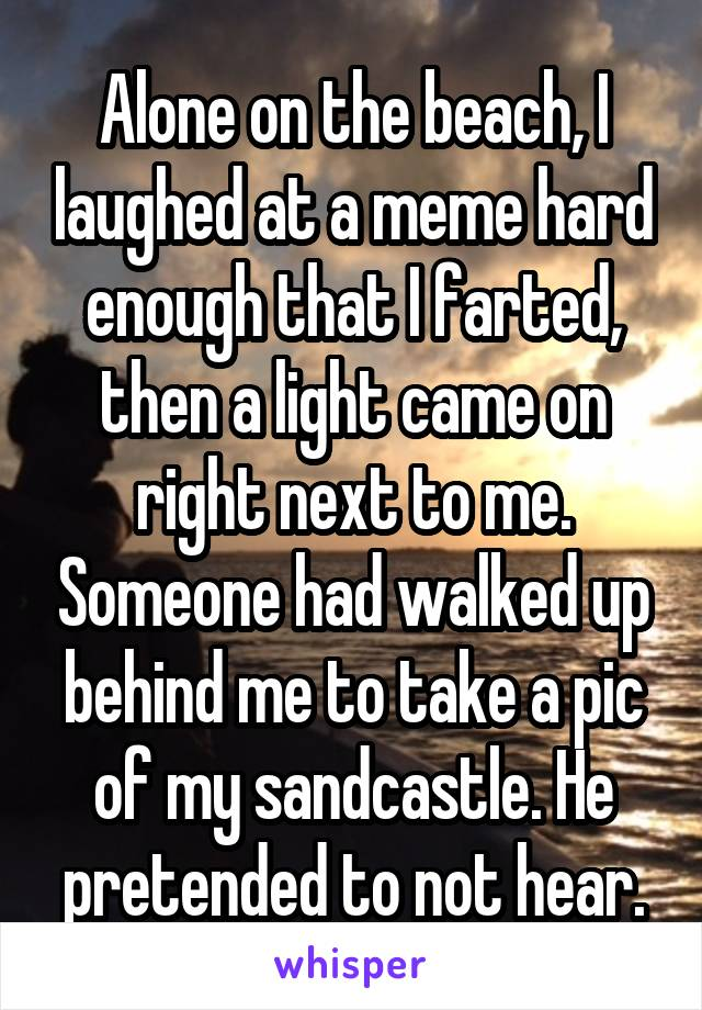 Alone on the beach, I laughed at a meme hard enough that I farted, then a light came on right next to me. Someone had walked up behind me to take a pic of my sandcastle. He pretended to not hear.