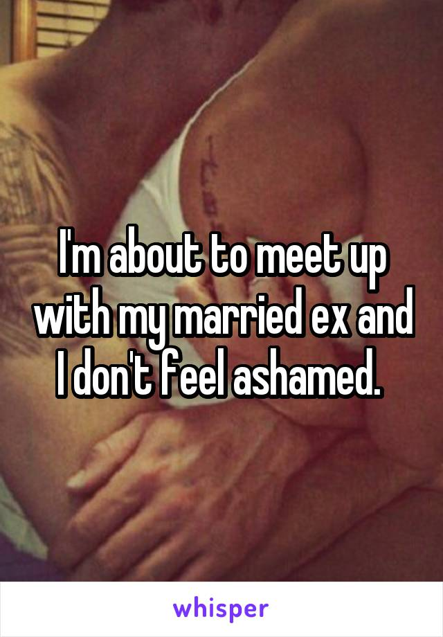 I'm about to meet up with my married ex and I don't feel ashamed.
