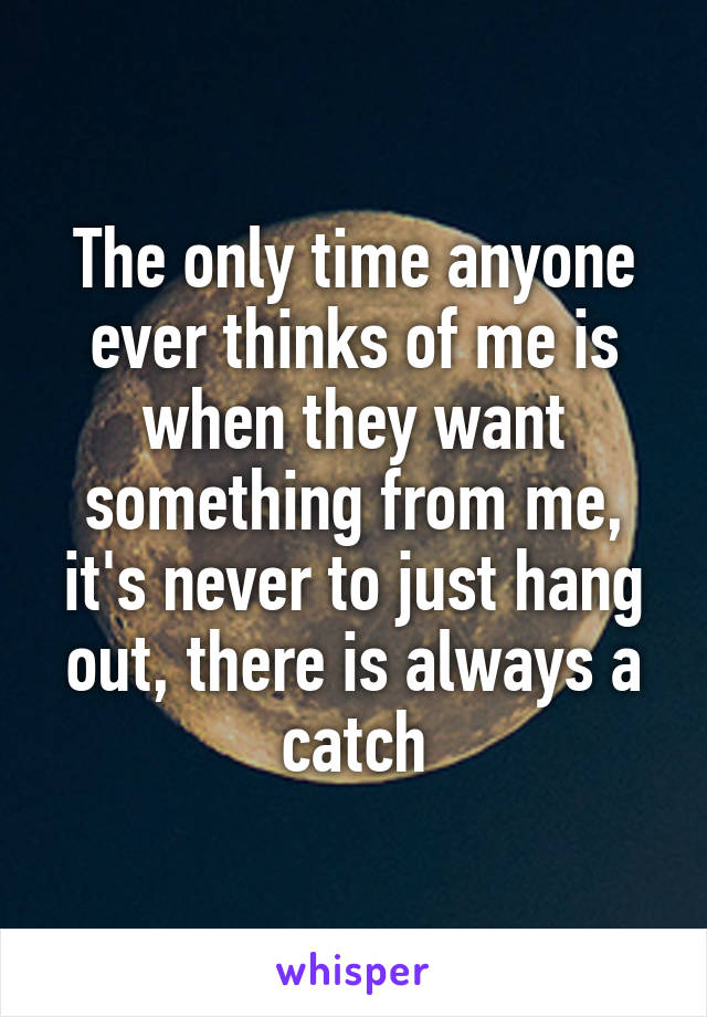 The only time anyone ever thinks of me is when they want something from me, it's never to just hang out, there is always a catch